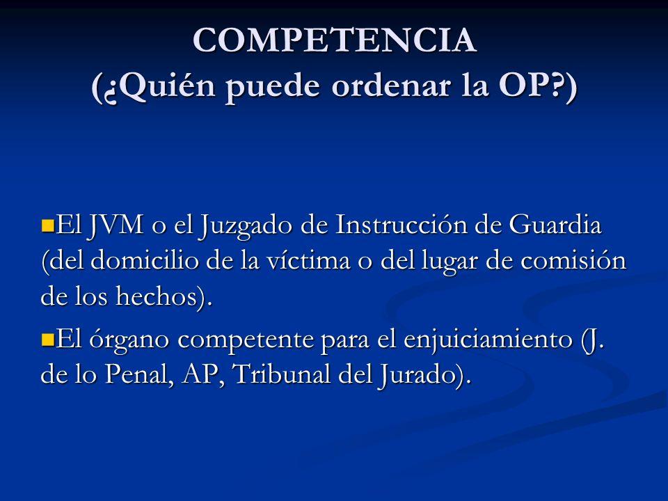 COMPETENCIA (¿Quién puede ordenar la OP?) El JVM o el Juzgado de Instrucción de Guardia (del domicilio de la víctima o del lugar de comisión de los he