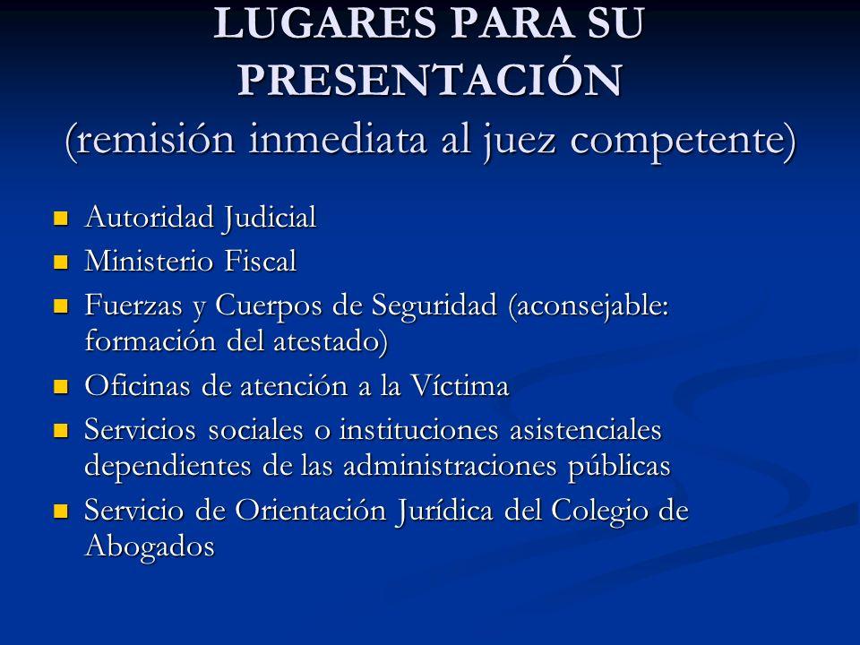 LUGARES PARA SU PRESENTACIÓN (remisión inmediata al juez competente) Autoridad Judicial Autoridad Judicial Ministerio Fiscal Ministerio Fiscal Fuerzas