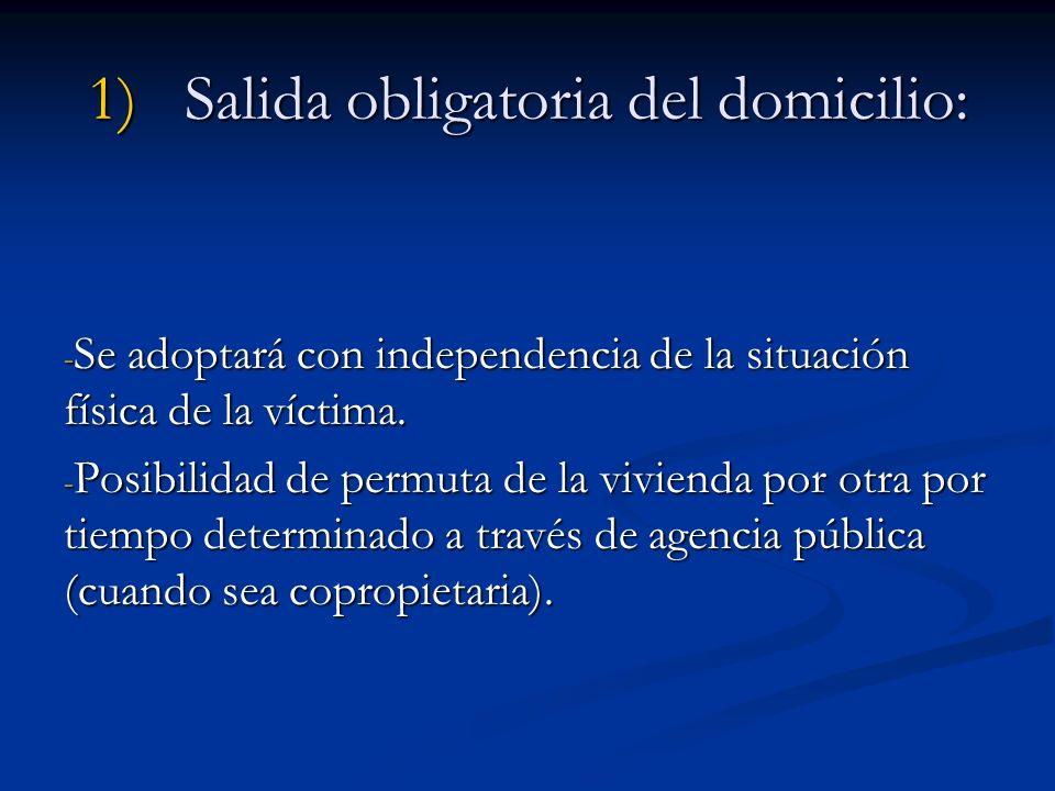 1)Salida obligatoria del domicilio: - Se adoptará con independencia de la situación física de la víctima. - Posibilidad de permuta de la vivienda por