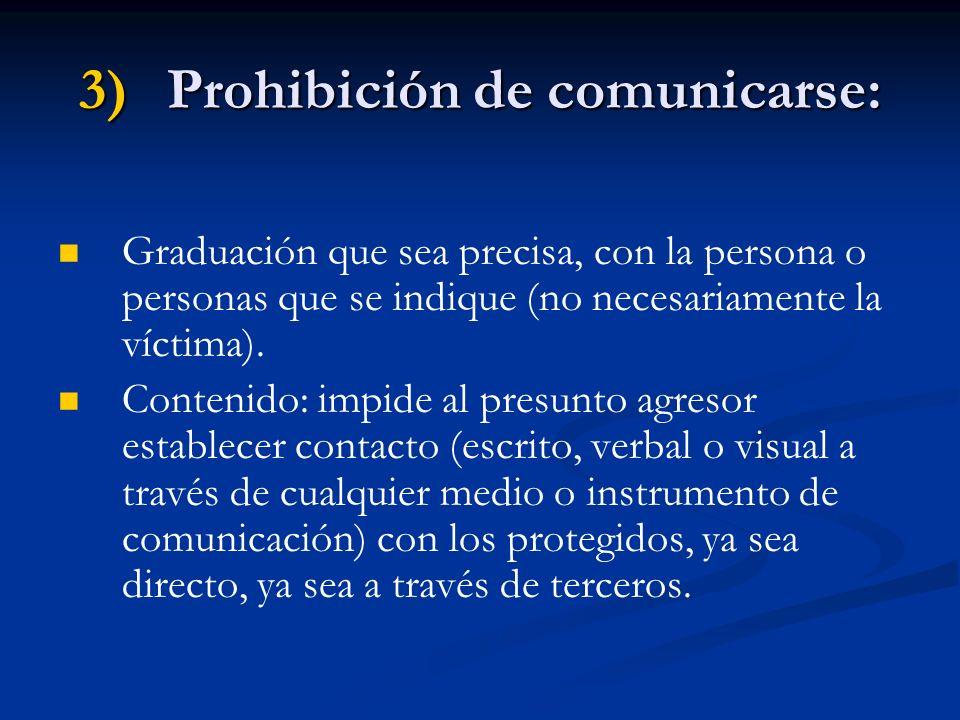 3)Prohibición de comunicarse: Graduación que sea precisa, con la persona o personas que se indique (no necesariamente la víctima). Contenido: impide a