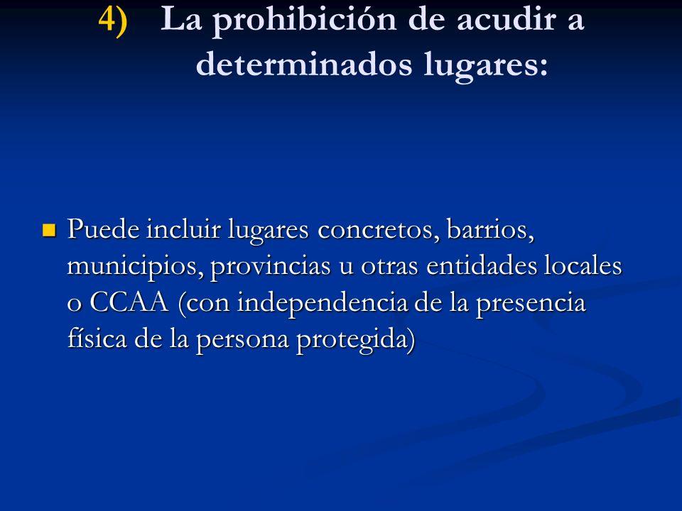 4) 4)La prohibición de acudir a determinados lugares: Puede incluir lugares concretos, barrios, municipios, provincias u otras entidades locales o CCA