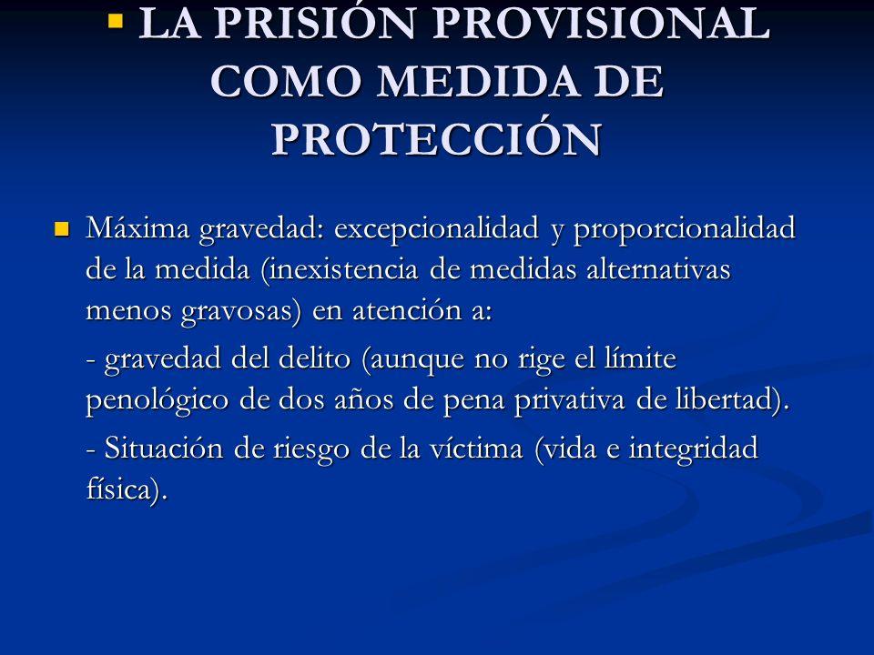 LA PRISIÓN PROVISIONAL COMO MEDIDA DE PROTECCIÓN LA PRISIÓN PROVISIONAL COMO MEDIDA DE PROTECCIÓN Máxima gravedad: excepcionalidad y proporcionalidad
