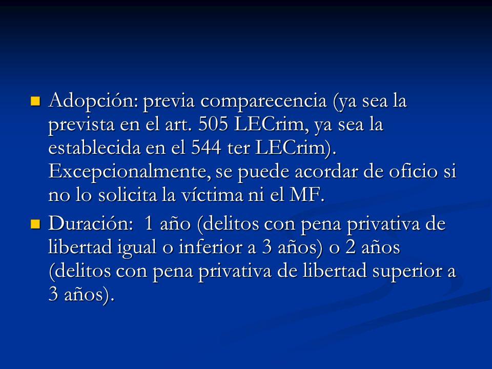 Adopción: previa comparecencia (ya sea la prevista en el art. 505 LECrim, ya sea la establecida en el 544 ter LECrim). Excepcionalmente, se puede acor