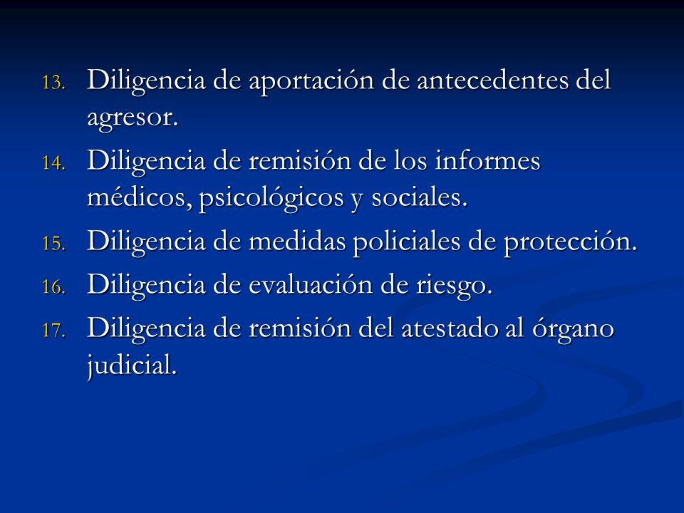 13. Diligencia de aportación de antecedentes del agresor. 14. Diligencia de remisión de los informes médicos, psicológicos y sociales. 15. Diligencia