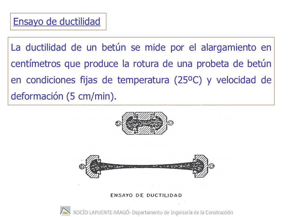 ROCÍO LAPUENTE ARAGÓ- Departamento de Ingeniería de la Construcción La ductilidad de un betún se mide por el alargamiento en centímetros que produce l