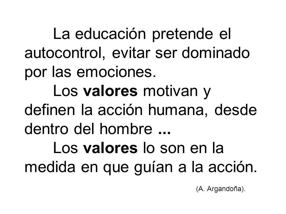 La educación pretende el autocontrol, evitar ser dominado por las emociones. Los valores motivan y definen la acción humana, desde dentro del hombre..