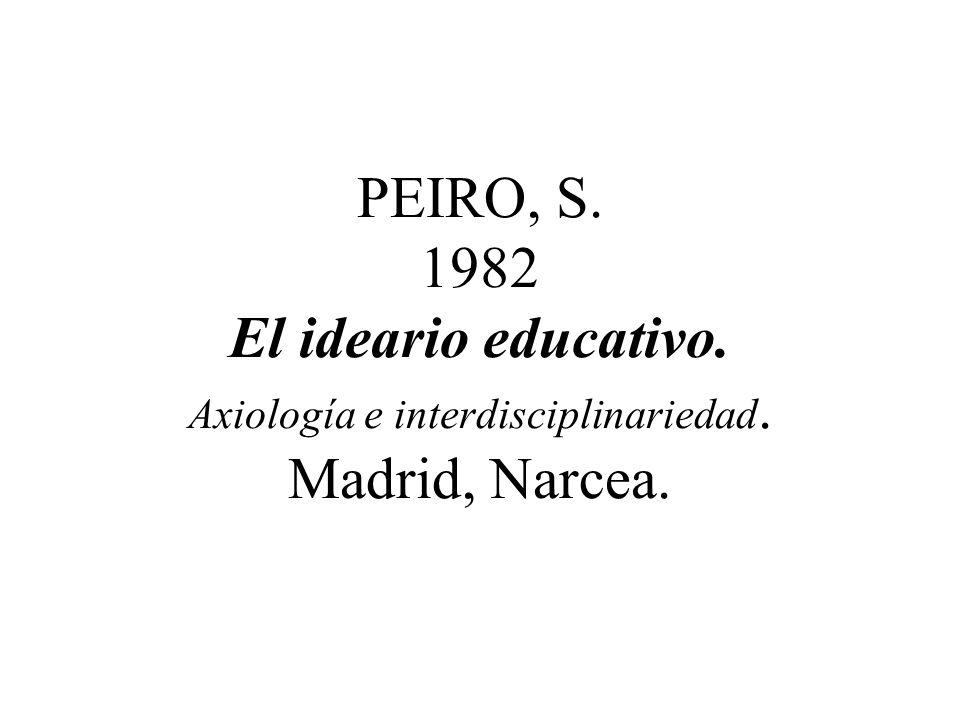 PEIRO, S. 1982 El ideario educativo. Axiología e interdisciplinariedad. Madrid, Narcea.