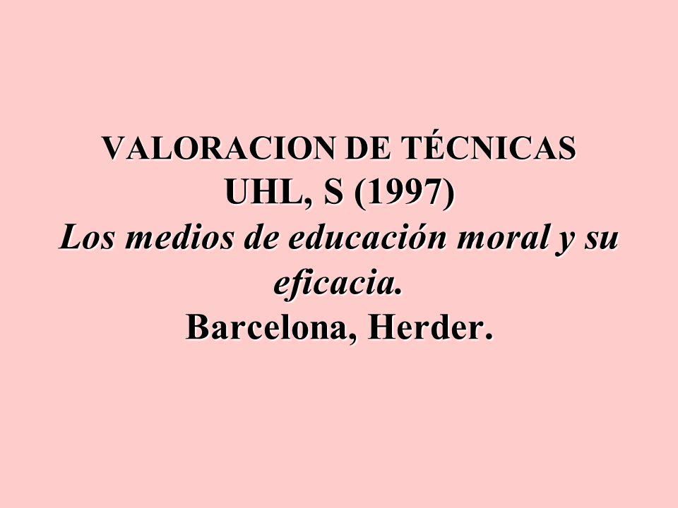 VALORACION DE TÉCNICAS UHL, S (1997) Los medios de educación moral y su eficacia. Barcelona, Herder.