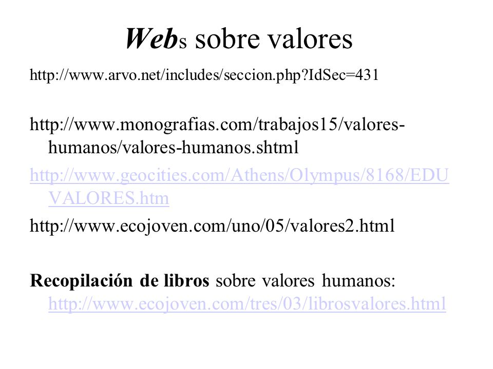 Web s sobre valores http://www.arvo.net/includes/seccion.php?IdSec=431 http://www.monografias.com/trabajos15/valores- humanos/valores-humanos.shtml ht