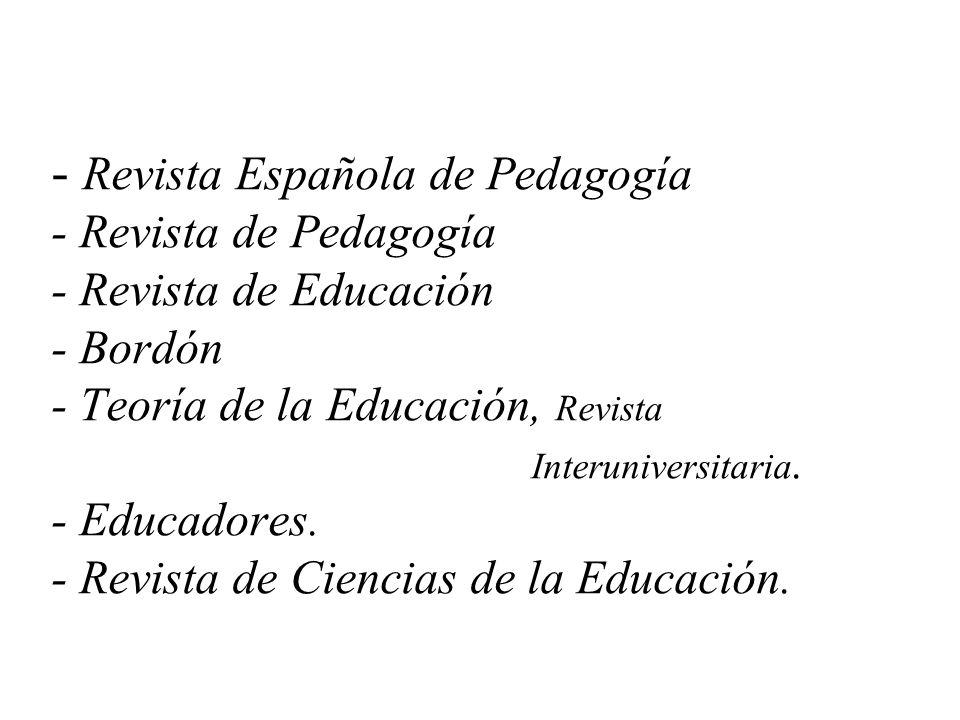 - Revista Española de Pedagogía - Revista de Pedagogía - Revista de Educación - Bordón - Teoría de la Educación, Revista Interuniversitaria. - Educado