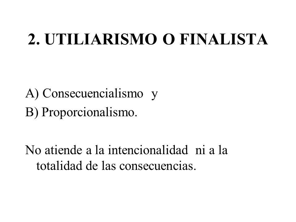 2. UTILIARISMO O FINALISTA A) Consecuencialismo y B) Proporcionalismo. No atiende a la intencionalidad ni a la totalidad de las consecuencias.