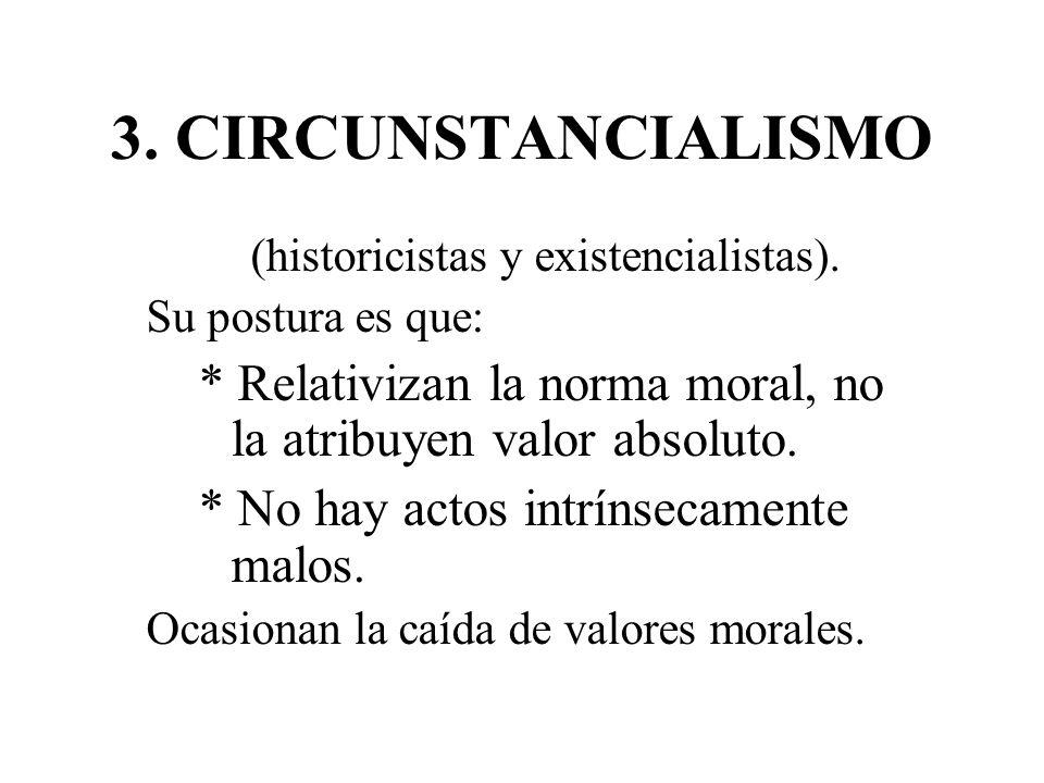 3. CIRCUNSTANCIALISMO (historicistas y existencialistas). Su postura es que: * Relativizan la norma moral, no la atribuyen valor absoluto. * No hay ac