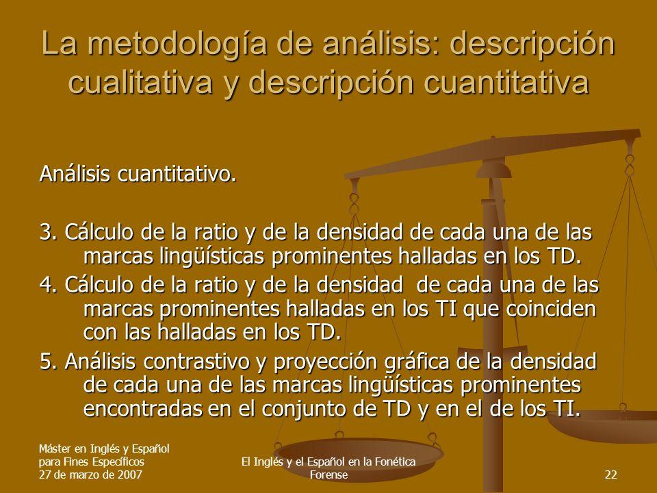 Máster en Inglés y Español para Fines Específicos 27 de marzo de 2007 El Inglés y el Español en la Fonética Forense22 La metodología de análisis: descripción cualitativa y descripción cuantitativa Análisis cuantitativo.