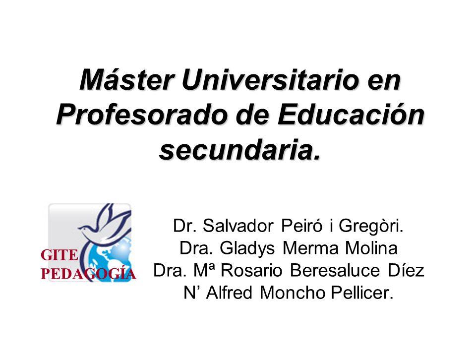 Máster Universitario en Profesorado de Educación secundaria. Dr. Salvador Peiró i Gregòri. Dra. Gladys Merma Molina Dra. Mª Rosario Beresaluce Díez N
