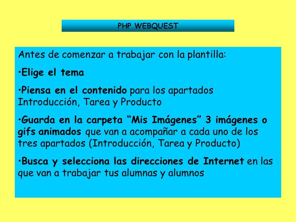 PHP WEBQUEST Antes de comenzar a trabajar con la plantilla: Elige el tema Piensa en el contenido para los apartados Introducción, Tarea y Producto Gua