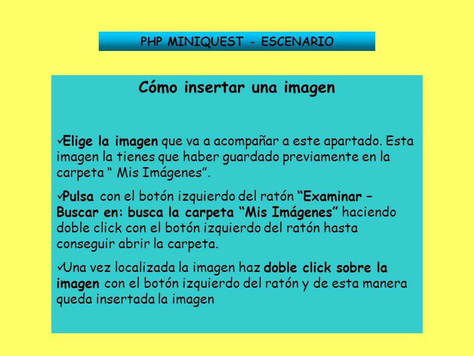 PHP MINIQUEST - ESCENARIO Cómo insertar una imagen Elige la imagen que va a acompañar a este apartado. Esta imagen la tienes que haber guardado previa
