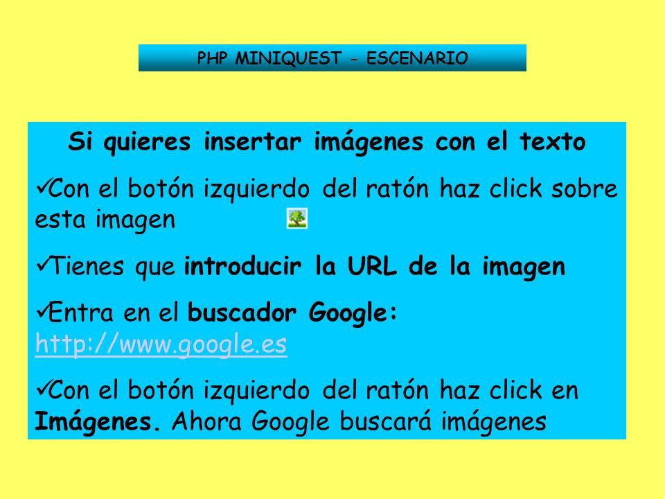 PHP MINIQUEST - ESCENARIO Si quieres insertar imágenes con el texto Con el botón izquierdo del ratón haz click sobre esta imagen Tienes que introducir