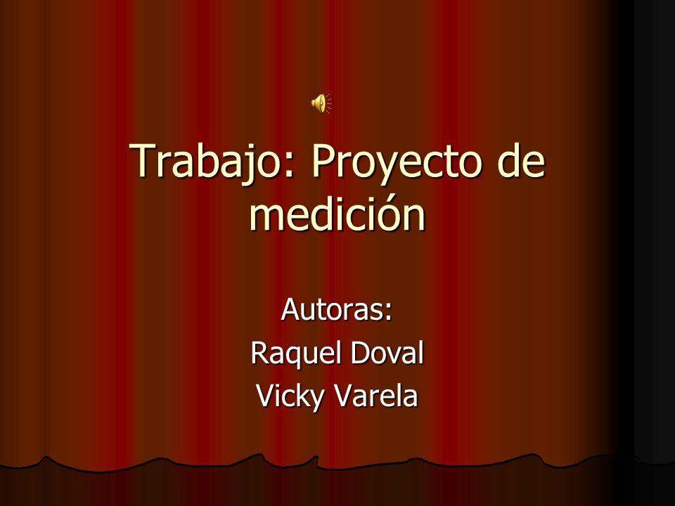 Trabajo: Proyecto de medición Autoras: Raquel Doval Vicky Varela