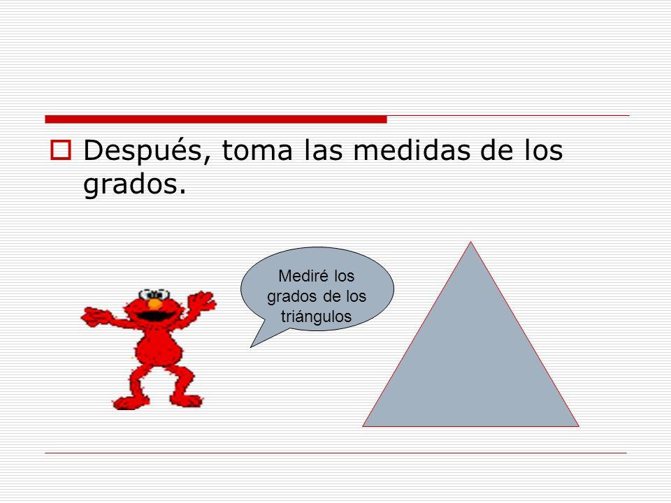 Después, toma las medidas de los grados. Mediré los grados de los triángulos