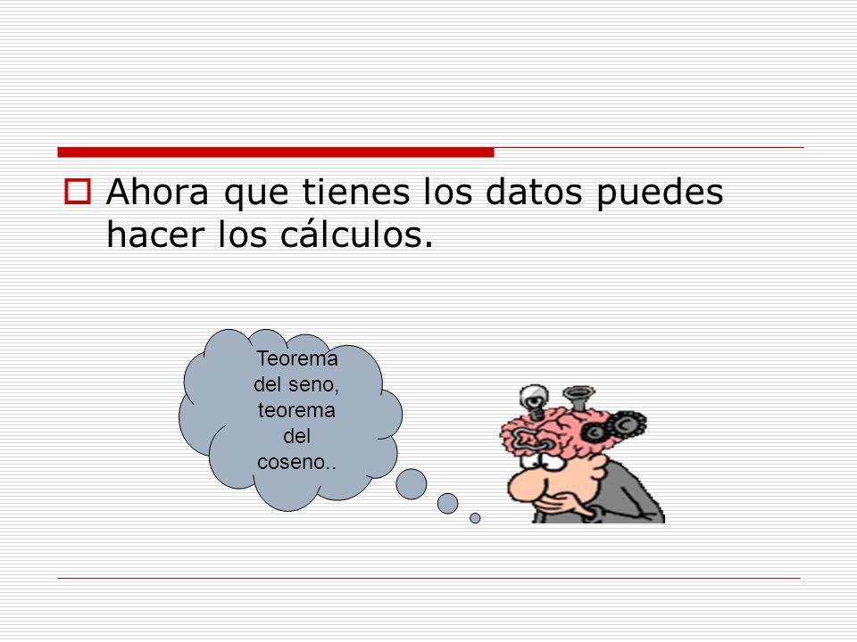 Ahora que tienes los datos puedes hacer los cálculos. Teorema del seno, teorema del coseno..