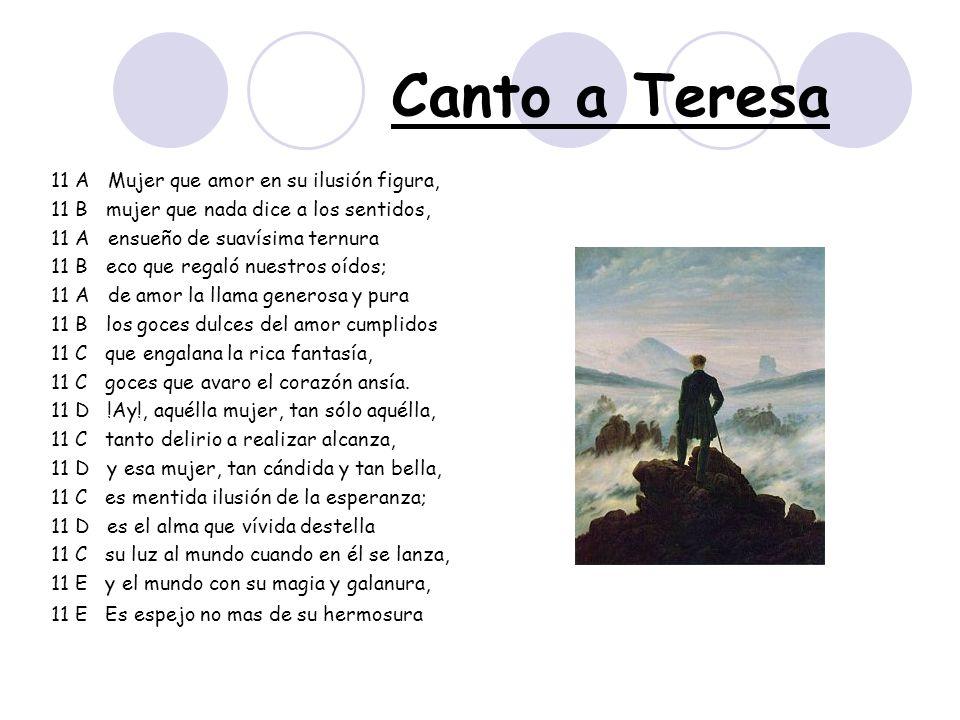 Canto a Teresa 11 A Mujer que amor en su ilusión figura, 11 B mujer que nada dice a los sentidos, 11 A ensueño de suavísima ternura 11 B eco que regal
