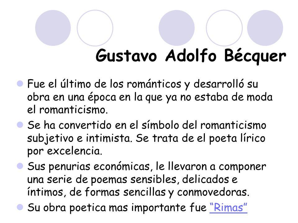Gustavo Adolfo Bécquer Fue el último de los románticos y desarrolló su obra en una época en la que ya no estaba de moda el romanticismo. Se ha convert