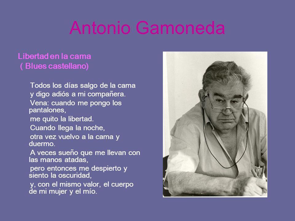 Antonio Gamoneda Libertad en la cama ( Blues castellano) Todos los días salgo de la cama y digo adiós a mi compañera. Vena: cuando me pongo los pantal