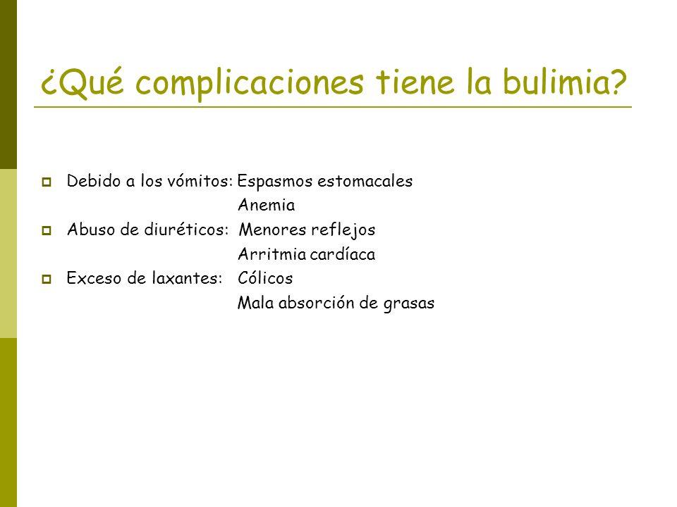 ¿Qué complicaciones tiene la bulimia? Debido a los vómitos: Espasmos estomacales Anemia Abuso de diuréticos: Menores reflejos Arritmia cardíaca Exceso