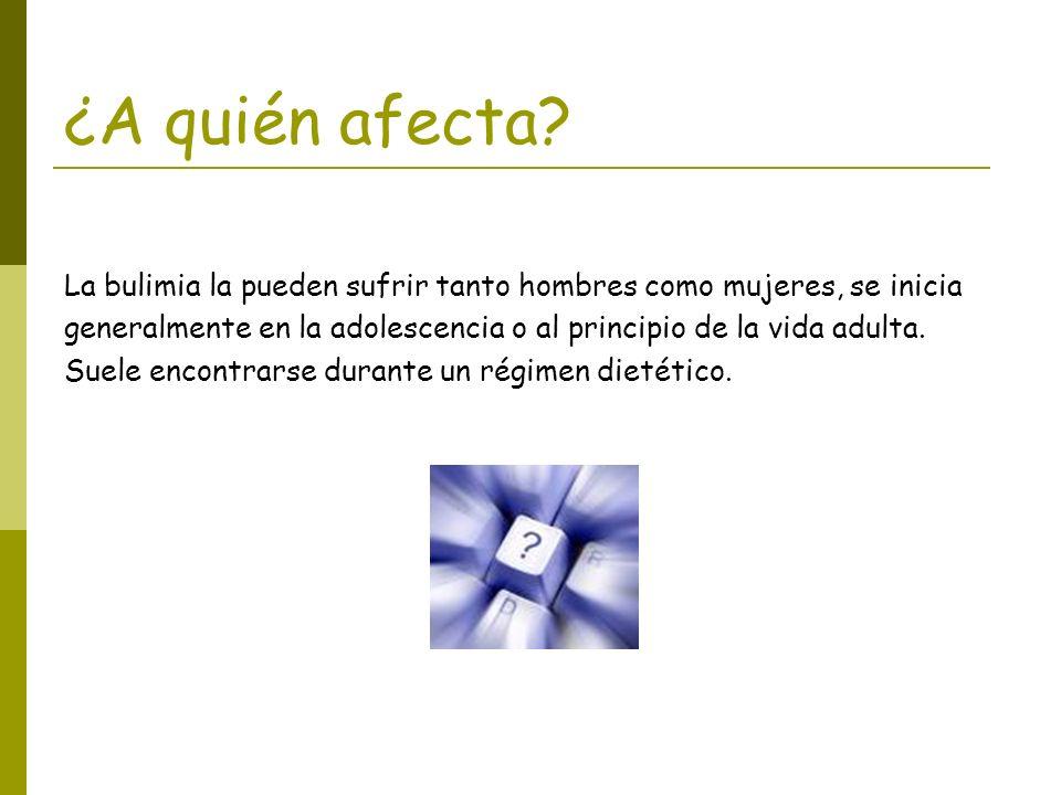 ¿A quién afecta? La bulimia la pueden sufrir tanto hombres como mujeres, se inicia generalmente en la adolescencia o al principio de la vida adulta. S
