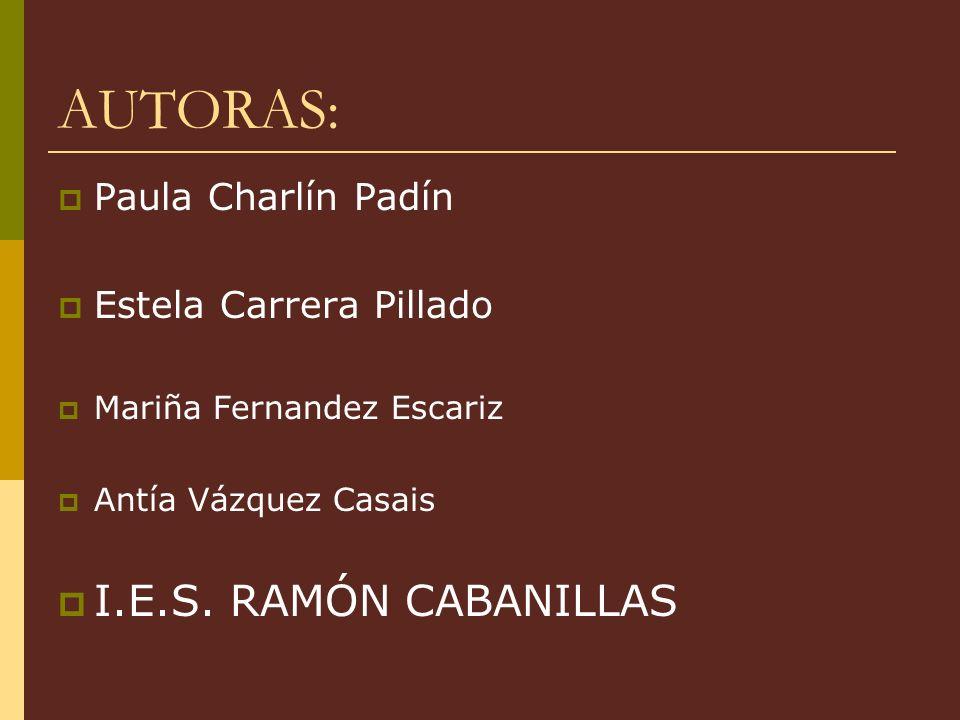 AUTORAS: Paula Charlín Padín Estela Carrera Pillado Mariña Fernandez Escariz Antía Vázquez Casais I.E.S. RAMÓN CABANILLAS