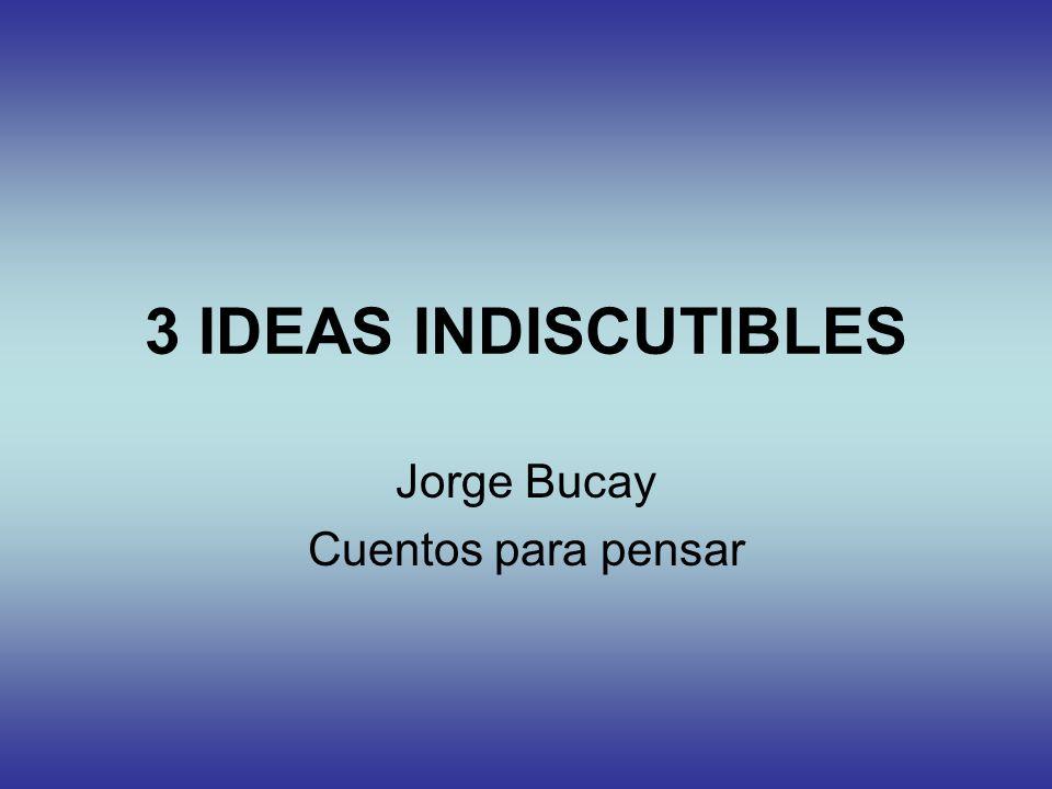 3 IDEAS INDISCUTIBLES Jorge Bucay Cuentos para pensar