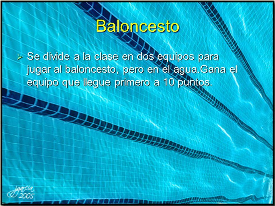 BaloncestoBaloncesto Se divide a la clase en dos equipos para jugar al baloncesto, pero en el agua.Gana el equipo que llegue primero a 10 puntos. Se d