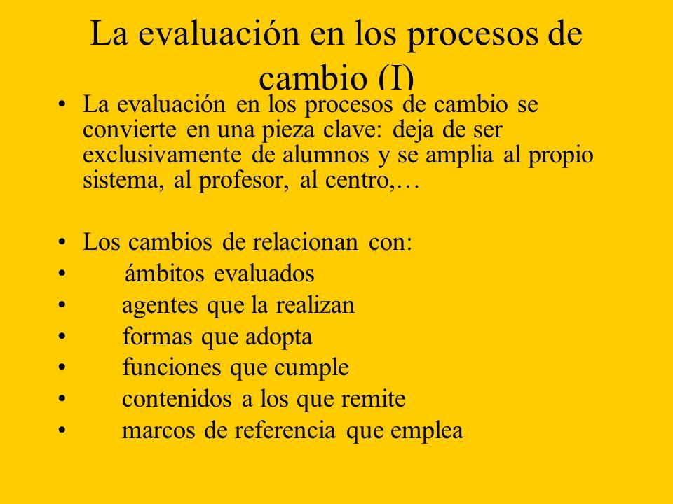 La evaluación en los procesos de cambio (I) La evaluación en los procesos de cambio se convierte en una pieza clave: deja de ser exclusivamente de alumnos y se amplia al propio sistema, al profesor, al centro,… Los cambios de relacionan con: ámbitos evaluados agentes que la realizan formas que adopta funciones que cumple contenidos a los que remite marcos de referencia que emplea