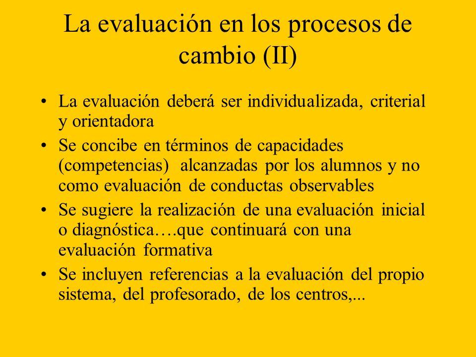 La evaluación en los procesos de cambio (II) La evaluación deberá ser individualizada, criterial y orientadora Se concibe en términos de capacidades (competencias) alcanzadas por los alumnos y no como evaluación de conductas observables Se sugiere la realización de una evaluación inicial o diagnóstica….que continuará con una evaluación formativa Se incluyen referencias a la evaluación del propio sistema, del profesorado, de los centros,...