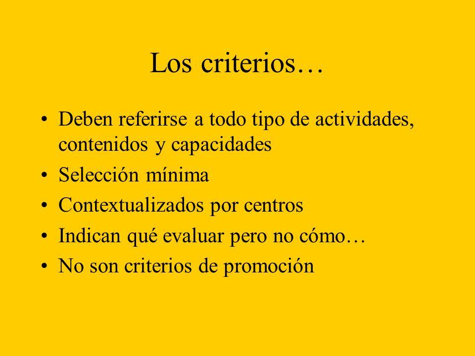 Los criterios… Deben referirse a todo tipo de actividades, contenidos y capacidades Selección mínima Contextualizados por centros Indican qué evaluar pero no cómo… No son criterios de promoción