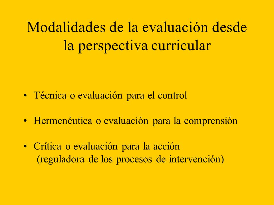 Modalidades de la evaluación desde la perspectiva curricular Técnica o evaluación para el control Hermenéutica o evaluación para la comprensión Crítica o evaluación para la acción (reguladora de los procesos de intervención)