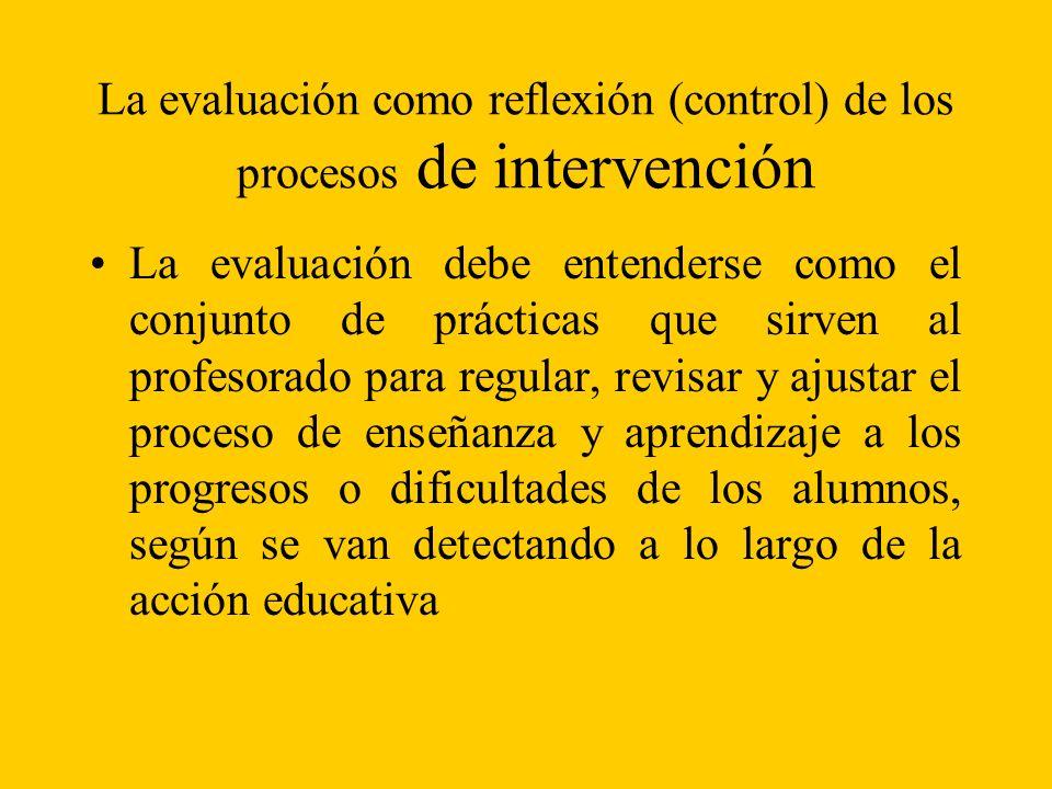La evaluación como reflexión (control) de los procesos de intervención La evaluación debe entenderse como el conjunto de prácticas que sirven al profesorado para regular, revisar y ajustar el proceso de enseñanza y aprendizaje a los progresos o dificultades de los alumnos, según se van detectando a lo largo de la acción educativa
