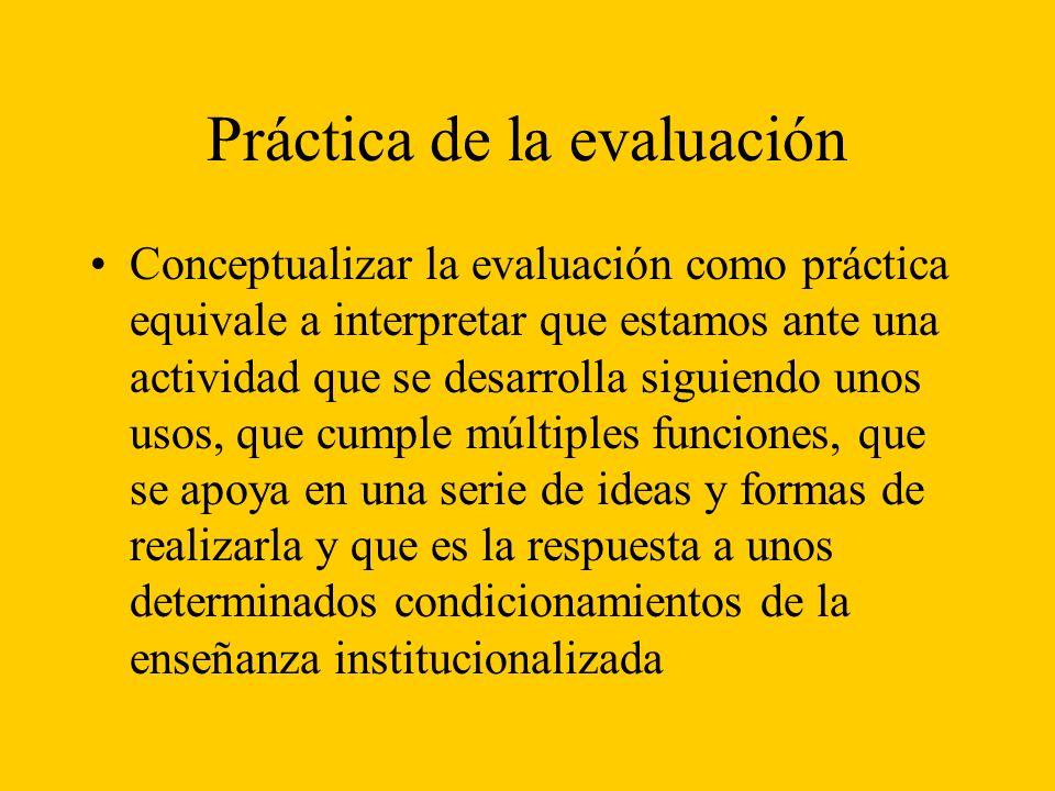 Práctica de la evaluación Conceptualizar la evaluación como práctica equivale a interpretar que estamos ante una actividad que se desarrolla siguiendo unos usos, que cumple múltiples funciones, que se apoya en una serie de ideas y formas de realizarla y que es la respuesta a unos determinados condicionamientos de la enseñanza institucionalizada