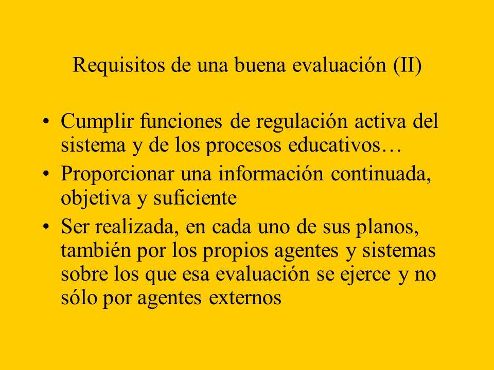 Requisitos de una buena evaluación (II) Cumplir funciones de regulación activa del sistema y de los procesos educativos… Proporcionar una información continuada, objetiva y suficiente Ser realizada, en cada uno de sus planos, también por los propios agentes y sistemas sobre los que esa evaluación se ejerce y no sólo por agentes externos