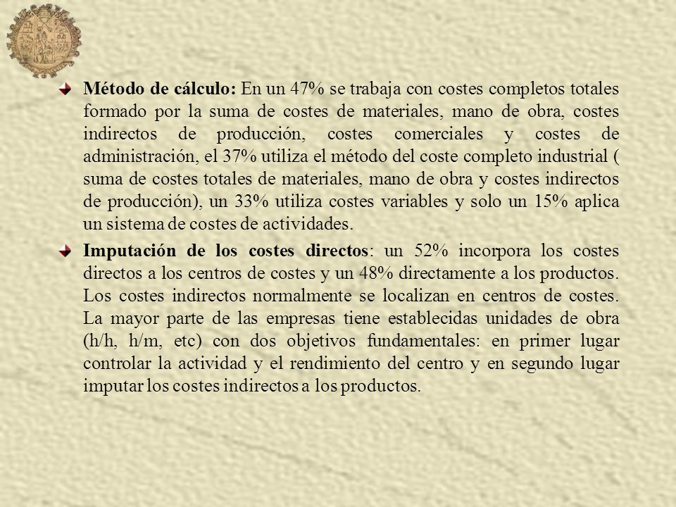 Método de cálculo: En un 47% se trabaja con costes completos totales formado por la suma de costes de materiales, mano de obra, costes indirectos de producción, costes comerciales y costes de administración, el 37% utiliza el método del coste completo industrial ( suma de costes totales de materiales, mano de obra y costes indirectos de producción), un 33% utiliza costes variables y solo un 15% aplica un sistema de costes de actividades.