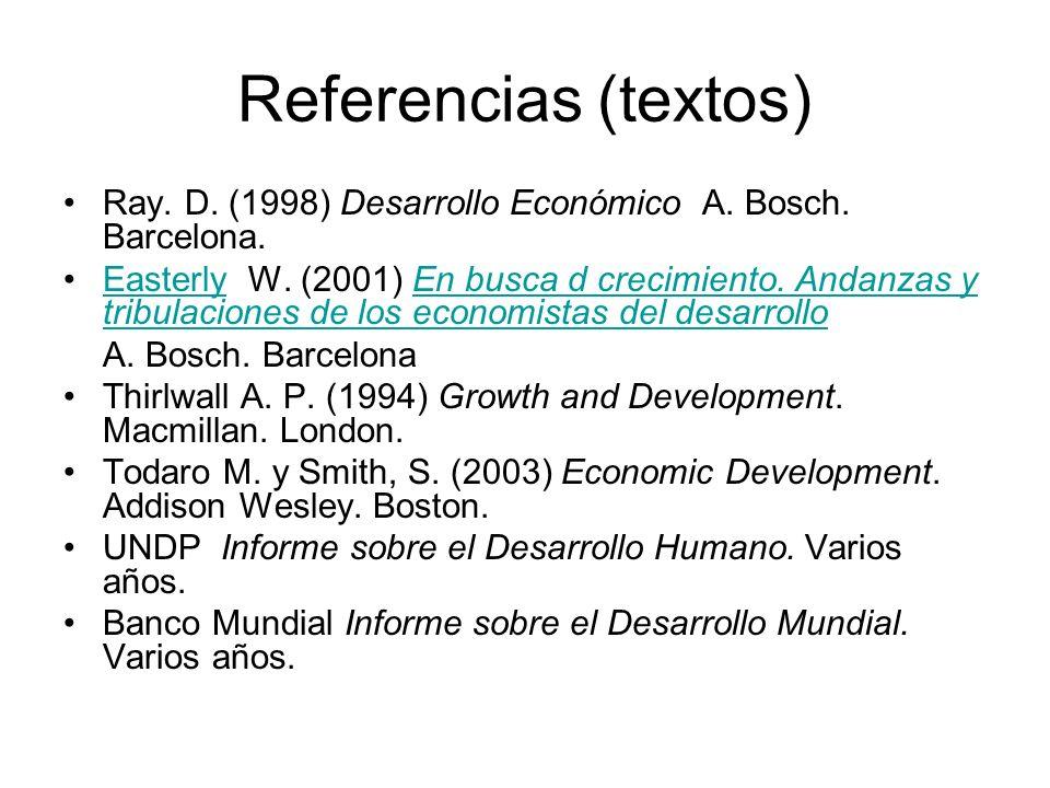 Referencias (textos) Ray. D. (1998) Desarrollo Económico A. Bosch. Barcelona. Easterly W. (2001) En busca d crecimiento. Andanzas y tribulaciones de l