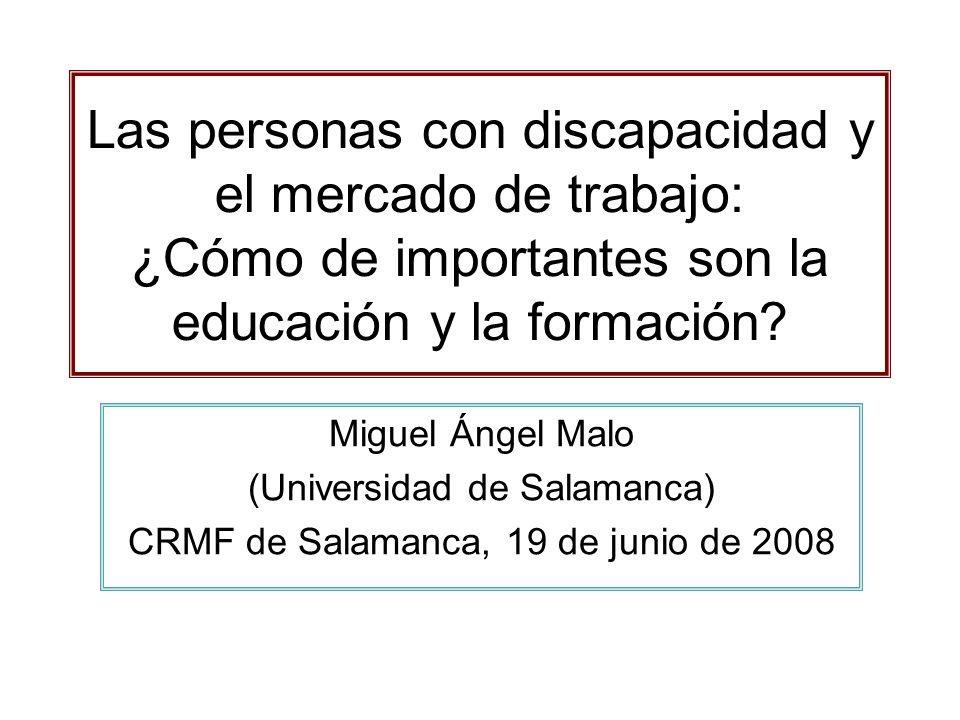 Las personas con discapacidad y el mercado de trabajo: ¿Cómo de importantes son la educación y la formación? Miguel Ángel Malo (Universidad de Salaman
