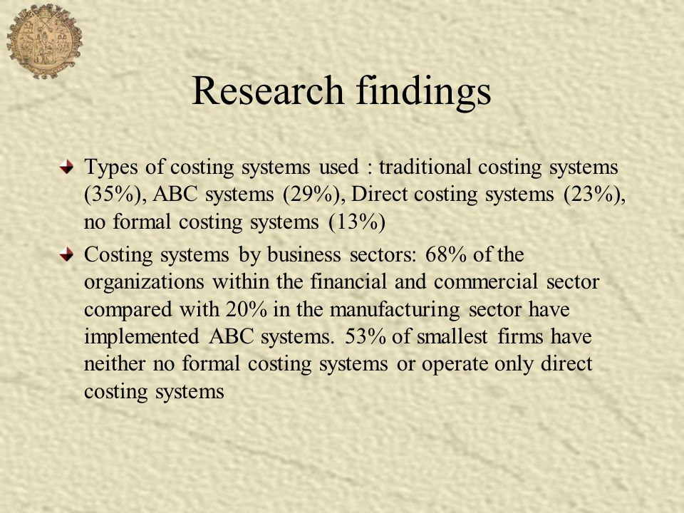 Research findings Types of costing systems used : traditional costing systems (35%), ABC systems (29%), Direct costing systems (23%), no formal costin