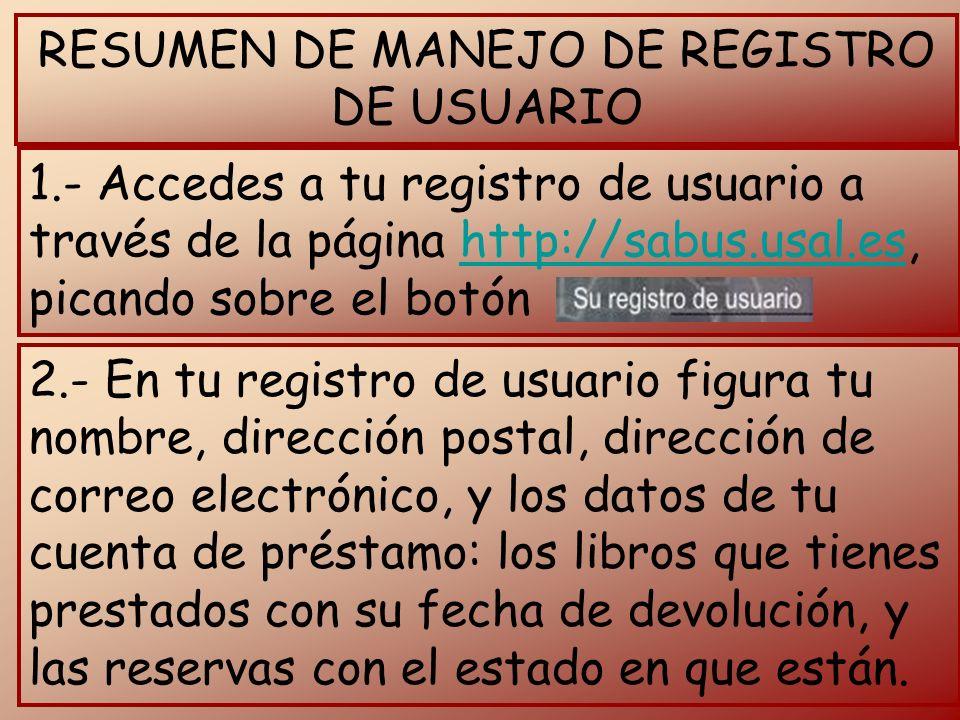 RESUMEN DE MANEJO DE REGISTRO DE USUARIO 1.- Accedes a tu registro de usuario a través de la página http://sabus.usal.es, picando sobre el botónhttp://sabus.usal.es 2.- En tu registro de usuario figura tu nombre, dirección postal, dirección de correo electrónico, y los datos de tu cuenta de préstamo: los libros que tienes prestados con su fecha de devolución, y las reservas con el estado en que están.