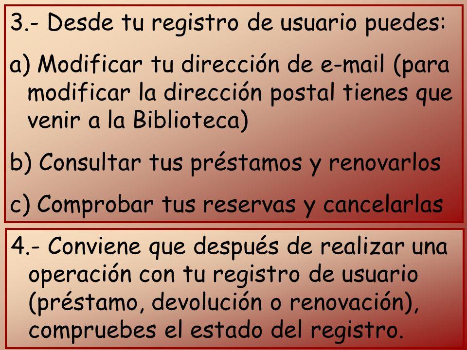 3.- Desde tu registro de usuario puedes: a) Modificar tu dirección de e-mail (para modificar la dirección postal tienes que venir a la Biblioteca) b) Consultar tus préstamos y renovarlos c) Comprobar tus reservas y cancelarlas 4.- Conviene que después de realizar una operación con tu registro de usuario (préstamo, devolución o renovación), compruebes el estado del registro.