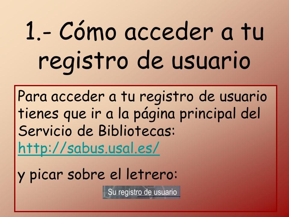 1.- Cómo acceder a tu registro de usuario Para acceder a tu registro de usuario tienes que ir a la página principal del Servicio de Bibliotecas: http://sabus.usal.es/ http://sabus.usal.es/ y picar sobre el letrero: