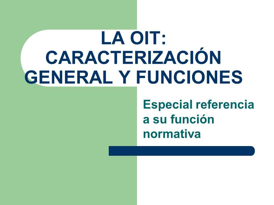 LA OIT: CARACTERIZACIÓN GENERAL Y FUNCIONES Especial referencia a su función normativa