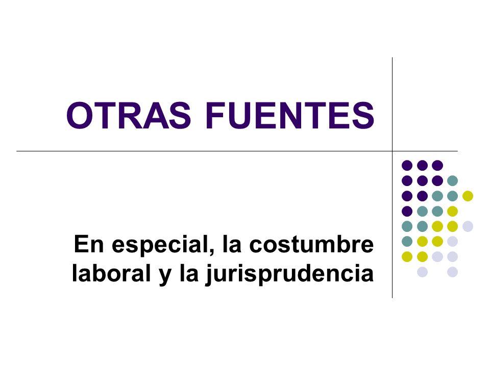 OTRAS FUENTES En especial, la costumbre laboral y la jurisprudencia