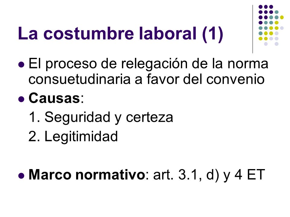 La costumbre laboral (1) El proceso de relegación de la norma consuetudinaria a favor del convenio Causas: 1. Seguridad y certeza 2. Legitimidad Marco