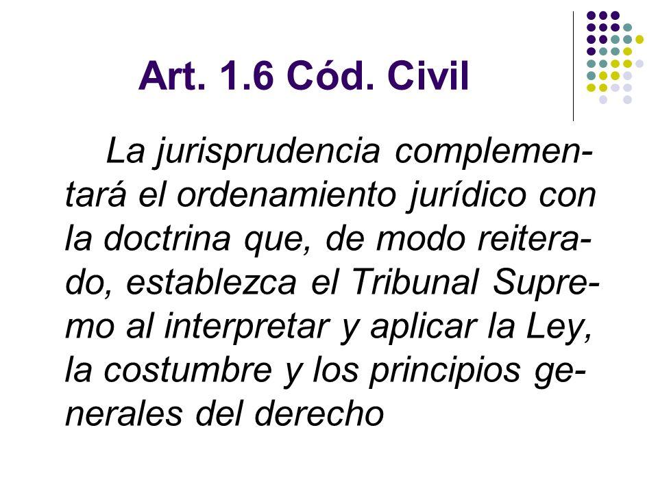 Art. 1.6 Cód. Civil La jurisprudencia complemen- tará el ordenamiento jurídico con la doctrina que, de modo reitera- do, establezca el Tribunal Supre-